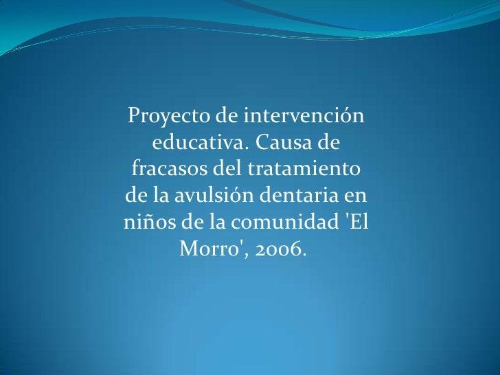 Proyecto de intervención educativa. Causa de fracasos del tratamiento de la avulsión dentaria en niños de la comunidad &ap...