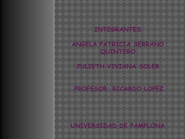 INTEGRANTESANGELA PATRICIA SERRANO       QUINTERO JULIETH VIVIANA SOLERPROFESOR: RICARDO LOPEZUNIVERSIDAD DE PAMPLONA