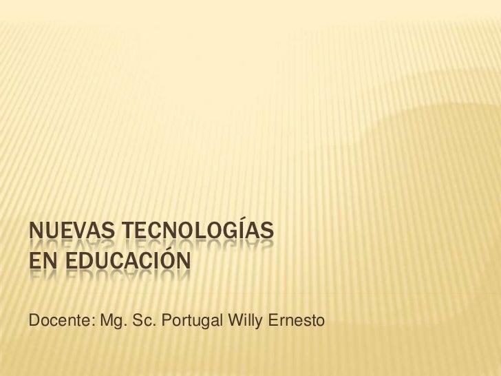 NUEVAS TECNOLOGÍASEN EDUCACIÓNDocente: Mg. Sc. Portugal Willy Ernesto