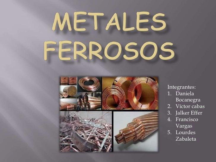 Metales ferrosos<br />Integrantes:<br />Daniela Bocanegra<br />Víctor cabas<br />Jalker Effer<br />Francisco Vargas<br />L...