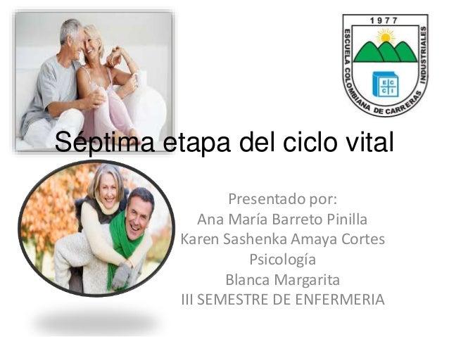 Séptima etapa del ciclo vital  Presentado por:  Ana María Barreto Pinilla  Karen Sashenka Amaya Cortes  Psicología  Blanca...
