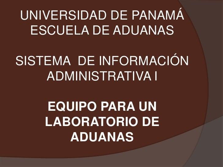 UNIVERSIDAD DE PANAMÁESCUELA DE ADUANASSISTEMA  DE INFORMACIÓN ADMINISTRATIVA IEQUIPO PARA UN LABORATORIO DE ADUANAS<br />