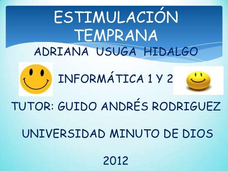 ESTIMULACIÓN       TEMPRANA   ADRIANA USUGA HIDALGO      INFORMÁTICA 1 Y 2TUTOR: GUIDO ANDRÉS RODRIGUEZ UNIVERSIDAD MINUTO...