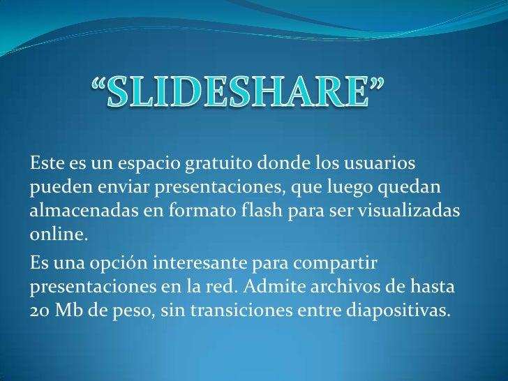"""""""SLIDESHARE""""<br />Este es un espacio gratuito donde los usuarios pueden enviar presentaciones, que luego quedan almacenada..."""