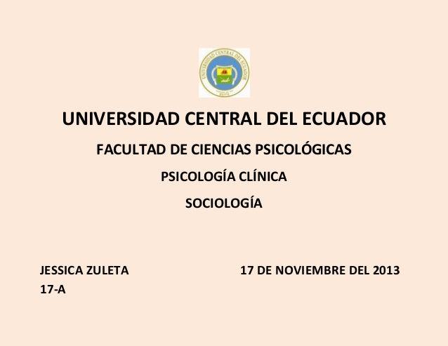 UNIVERSIDAD CENTRAL DEL ECUADOR FACULTAD DE CIENCIAS PSICOLÓGICAS PSICOLOGÍA CLÍNICA SOCIOLOGÍA  JESSICA ZULETA 17-A  17 D...