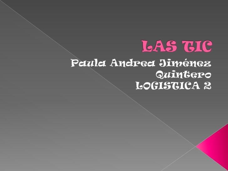 LAS TIC<br />Paula Andrea Jiménez Quintero <br />LOGISTICA 2 <br />