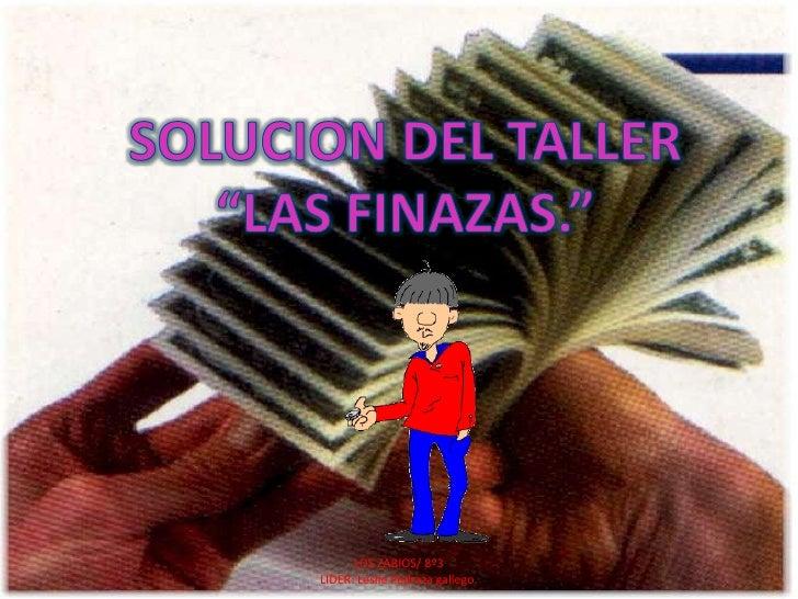 """SOLUCION DEL TALLER <br />""""LAS FINAZAS.""""<br />LOS ZABIOS/ 8º3<br />LIDER: Leslie Pedraza gallego.<br />"""