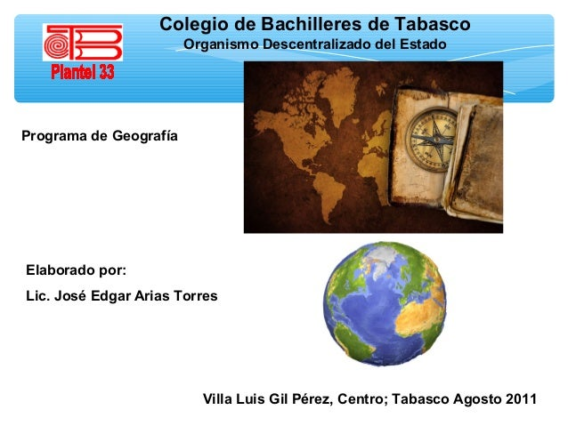 Colegio de Bachilleres de Tabasco Organismo Descentralizado del Estado  Programa de Geografía  Elaborado por: Lic. José Ed...