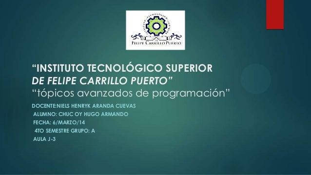 """""""INSTITUTO TECNOLÓGICO SUPERIOR DE FELIPE CARRILLO PUERTO"""" """"tópicos avanzados de programación"""" DOCENTE:NIELS HENRYK ARANDA..."""