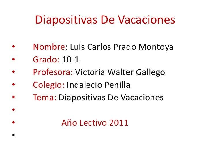 Diapositivas De Vacaciones  <br />      Nombre: Luis Carlos Prado Montoya<br />     Grado: 10-1<br />     Profesora: Victo...