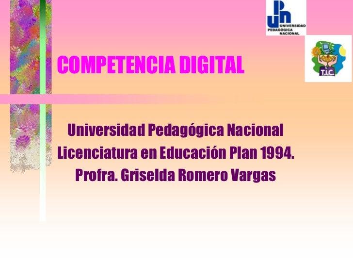 COMPETENCIA DIGITAL  Universidad Pedagógica NacionalLicenciatura en Educación Plan 1994.   Profra. Griselda Romero Vargas