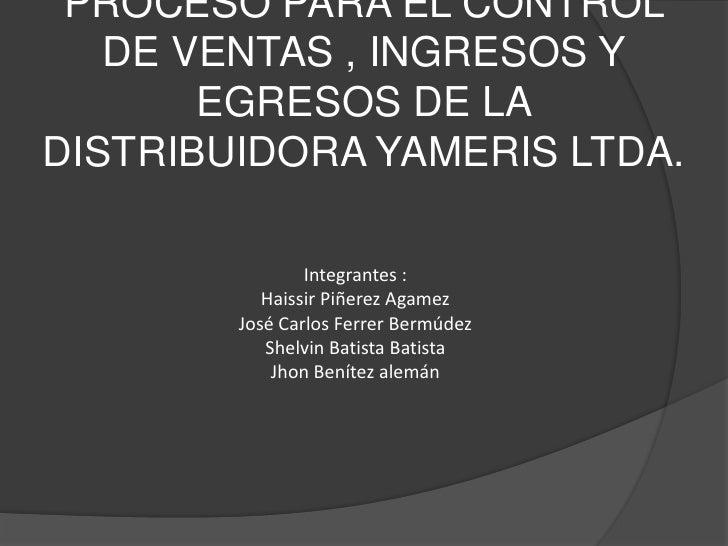 PROCESO PARA EL CONTROL DE VENTAS , INGRESOS Y EGRESOS DE LA DISTRIBUIDORA YAMERIS LTDA.<br />Integrantes :<br />Haissir P...