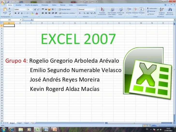 EXCEL 2007 Grupo 4:  Rogelio Gregorio Arboleda Arévalo   Emilio Segundo Numerable Velasco   José Andrés Reyes Moreira   Ke...