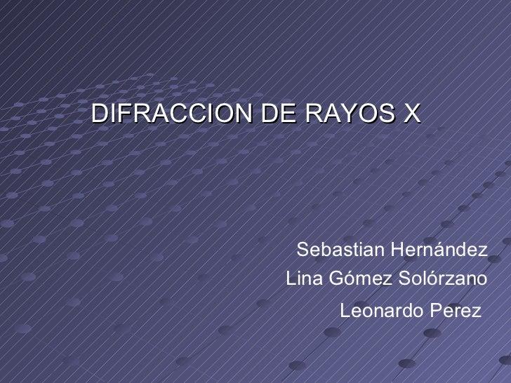 DIFRACCION DE RAYOS X Sebastian Hernández Lina Gómez Solórzano Leonardo Perez