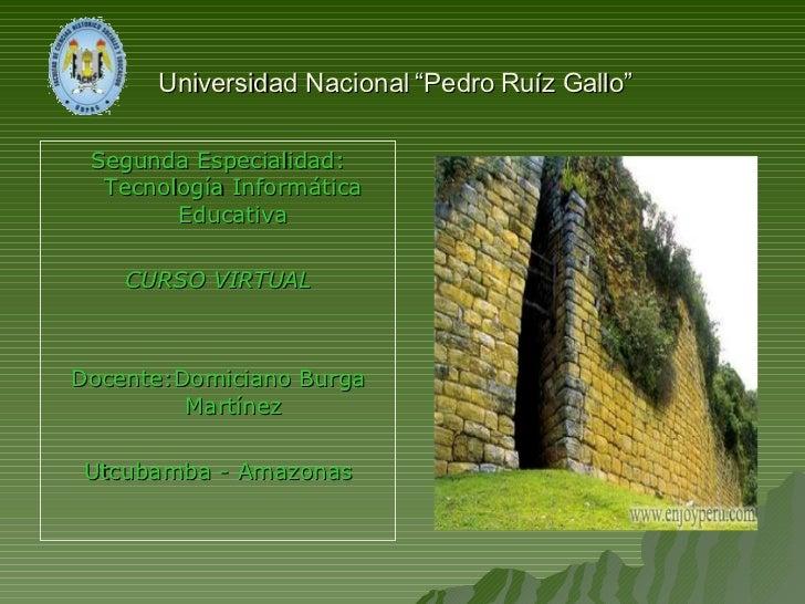 """Universidad Nacional """"Pedro Ruíz Gallo""""   <ul><li>Segunda Especialidad: Tecnología Informática Educativa </li></ul><ul><li..."""