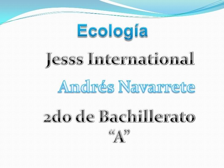 "Ecología <br />Jesss International<br />Andrés Navarrete<br />2do de Bachillerato ""A""<br />"