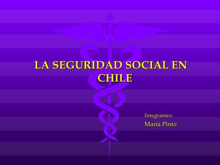 LA SEGURIDAD SOCIAL EN         CHILE               Integrantes:               María Pinto