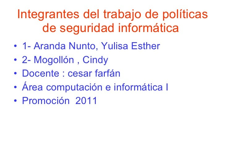 Integrantes del trabajo de políticas de seguridad informática   <ul><li>1- Aranda Nunto, Yulisa Esther  </li></ul><ul><li>...