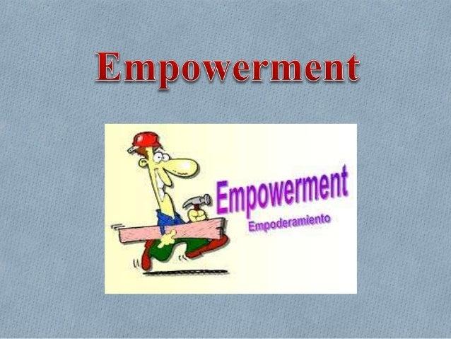 EMPOWERMENT O Quiere decir potenciación empoderamiento. O Es el proceso de facultar poder y autoridad a los empleados y co...