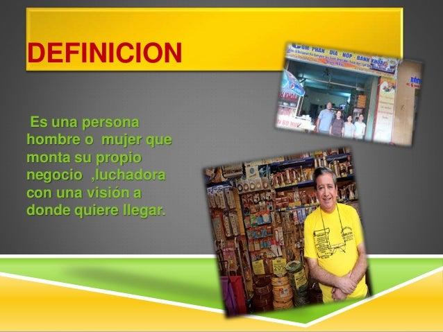 DEFINICION Es una persona hombre o mujer que monta su propio negocio ,luchadora con una visión a donde quiere llegar.