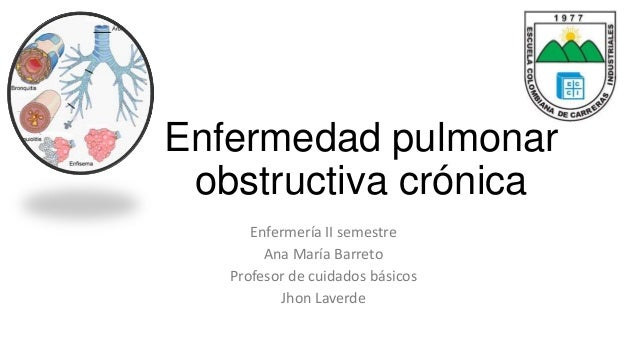 Enfermedad pulmonar  obstructiva crónica  Enfermería II semestre  Ana María Barreto  Profesor de cuidados básicos  Jhon La...