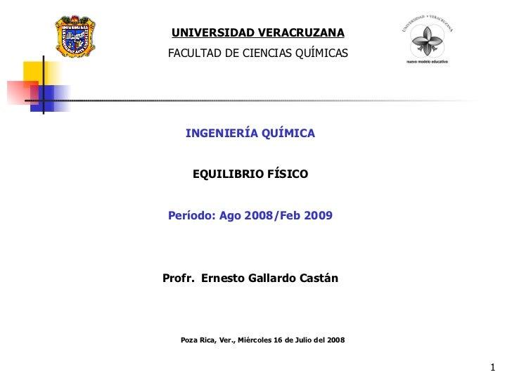 UNIVERSIDAD VERACRUZANA FACULTAD DE CIENCIAS QUÍMICAS INGENIERÍA QUÍMICA EQUILIBRIO FÍSICO Período: Ago 2008/Feb 2009 Prof...