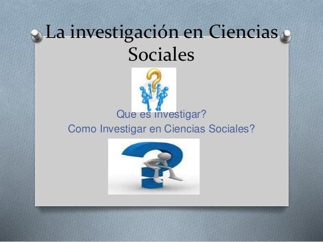 La investigación en Ciencias Sociales Que es Investigar? Como Investigar en Ciencias Sociales? Para
