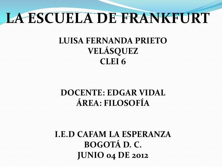 LA ESCUELA DE FRANKFURT     LUISA FERNANDA PRIETO           VELÁSQUEZ              CLEI 6      DOCENTE: EDGAR VIDAL       ...
