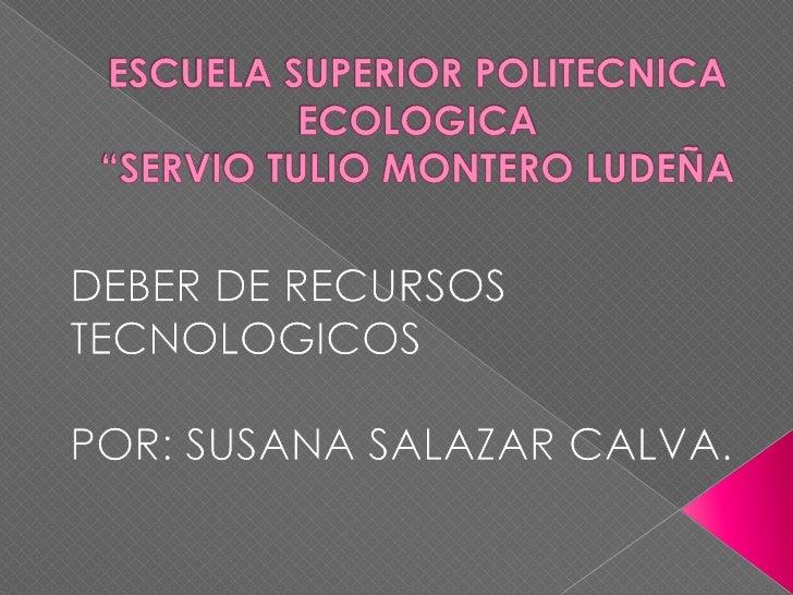 "ESCUELA SUPERIOR POLITECNICA ECOLOGICA""SERVIO TULIO MONTERO LUDEÑA<br />DEBER DE RECURSOS TECNOLOGICOS<br />POR: SUSANA SA..."