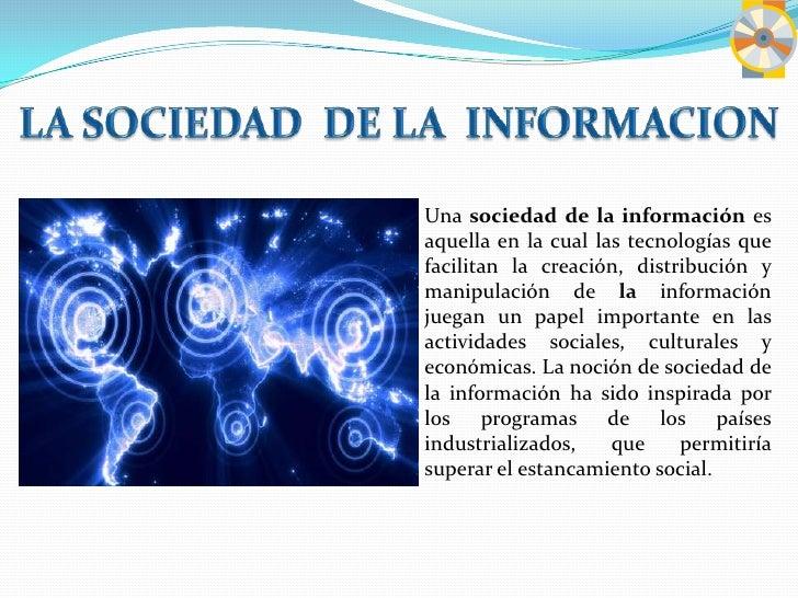 LA SOCIEDAD  DE LA  INFORMACION<br />Una sociedad de la información es aquella en la cual las tecnologías que facilitan la...