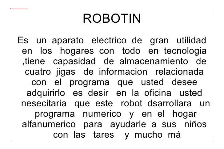ROBOTIN Es  un  aparato  electrico  de  gran  utilidad  en  los  hogares  con  todo  en  tecnologia  ,tiene  capasidad  de...