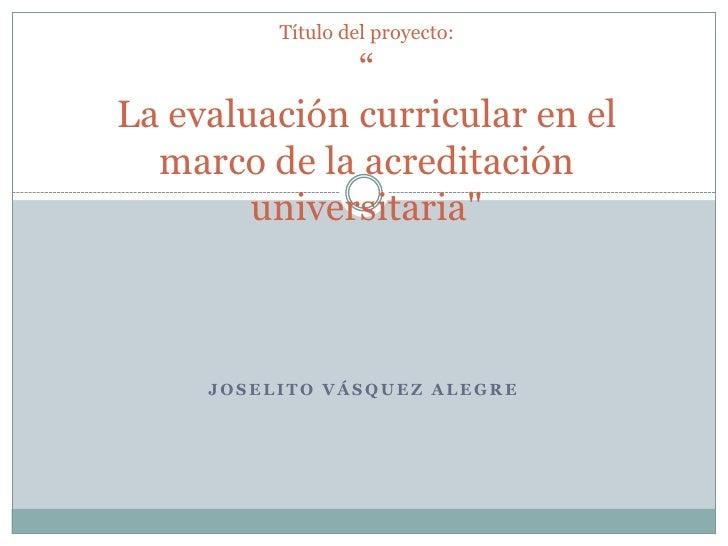 """Título del proyecto:""""La evaluación curricular en el marco de la acreditación universitaria""""<br />Joselito Vásquez Alegre<b..."""
