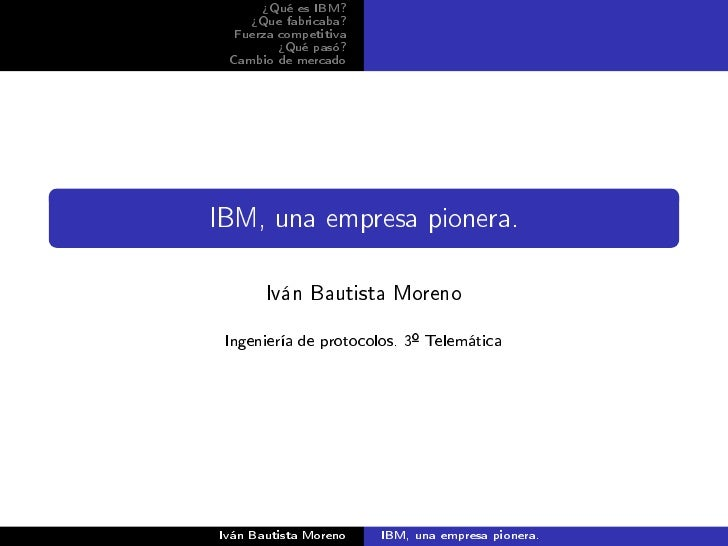 ¾Qué es IBM?     ¾Que fabricaba?  Fuerza competitiva         ¾Qué pasó? Cambio de mercadoIBM, una empresa pionera.       I...