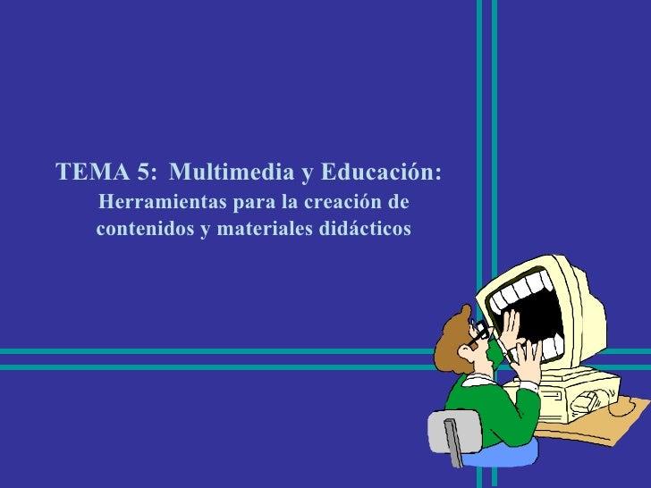 TEMA 5:   Multimedia y Educación: Herramientas para la creación de contenidos y materiales didácticos