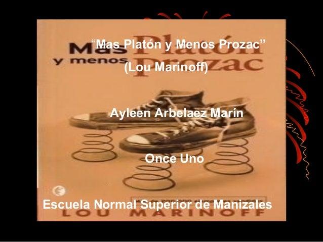 """""""Mas Platón y Menos Prozac"""" (Lou Marinoff) Ayleen Arbelaez Marín Once Uno Escuela Normal Superior de Manizales"""