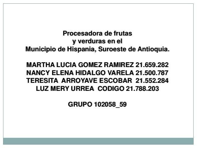 Procesadora de frutas              y verduras en elMunicipio de Hispania, Suroeste de Antioquia.MARTHA LUCIA GOMEZ RAMIREZ...