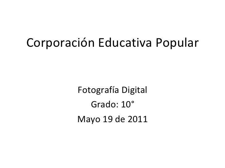 Corporación Educativa Popular Fotografía Digital Grado: 10° Mayo 19 de 2011