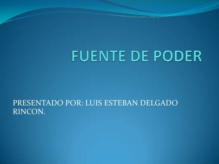 FUENTE DE PODER<br />PRESENTADO POR: LUIS ESTEBAN DELGADO RINCON.<br />