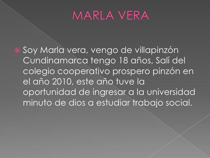    Soy Marla vera, vengo de villapinzón    Cundinamarca tengo 18 años, Salí del    colegio cooperativo prospero pinzón en...