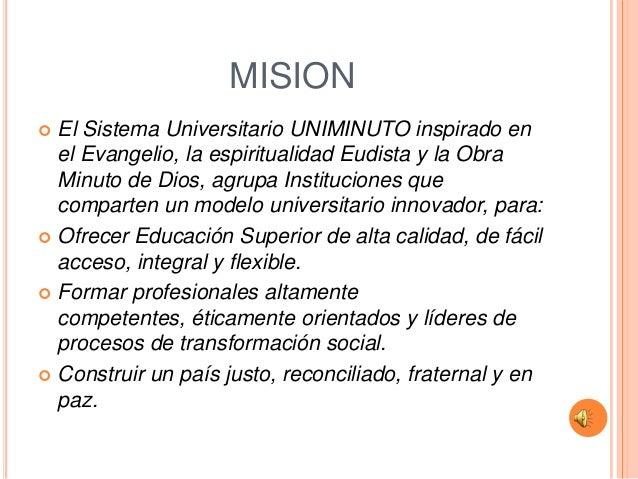 MISION El Sistema Universitario UNIMINUTO inspirado en  el Evangelio, la espiritualidad Eudista y la Obra  Minuto de Dios...