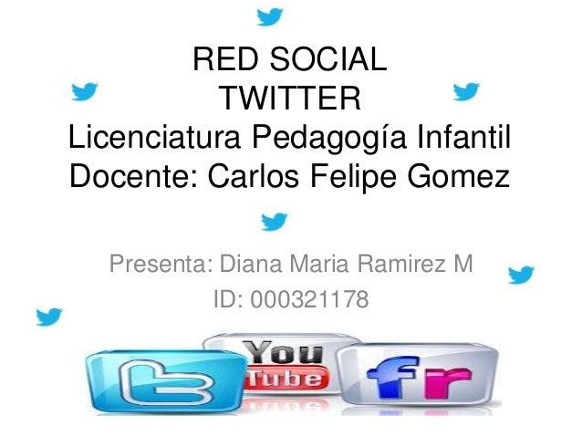 RED SOCIAL          TWITTERLicenciatura Pedagogía InfantilDocente: Carlos Felipe Gomez  Presenta: Diana Maria Ramirez M   ...
