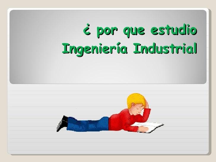 ¿ por que estudio Ingeniería Industrial