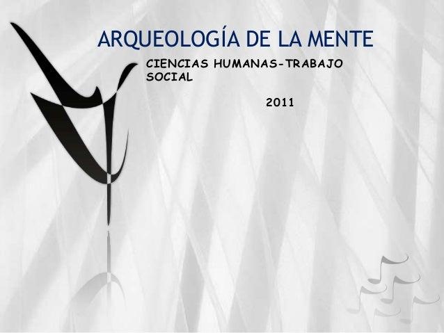 ARQUEOLOGÍA DE LA MENTE CIENCIAS HUMANAS-TRABAJO SOCIAL 2011