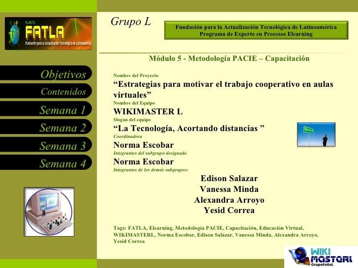 """Grupo L 25/04/10 Módulo 5 - Metodología PACIE – Capacitación Nombre del Proyecto """" Estrategias para motivar el trabajo coo..."""
