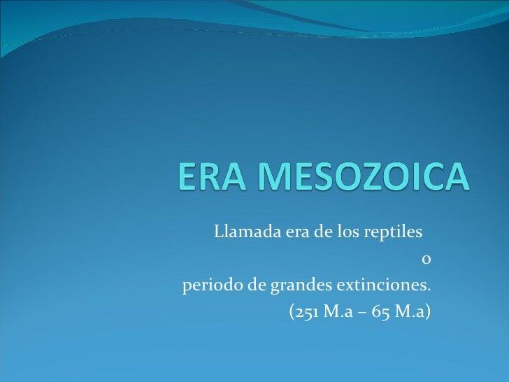 Llamada era de los reptiles                               operiodo de grandes extinciones.             (251 M.a – 65 M.a)