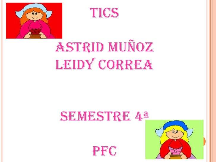 TICS<br />ASTRID MUÑOZ<br />LEIDY CORREA<br />SEMESTRE 4ª<br />PFC<br />