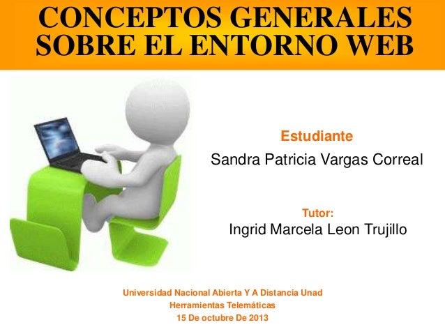 CONCEPTOS GENERALES SOBRE EL ENTORNO WEB Estudiante  Sandra Patricia Vargas Correal  Tutor:  Ingrid Marcela Leon Trujillo ...