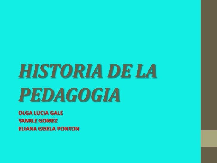 HISTORIA DE LAPEDAGOGIAOLGA LUCIA GALEYAMILE GOMEZELIANA GISELA PONTON