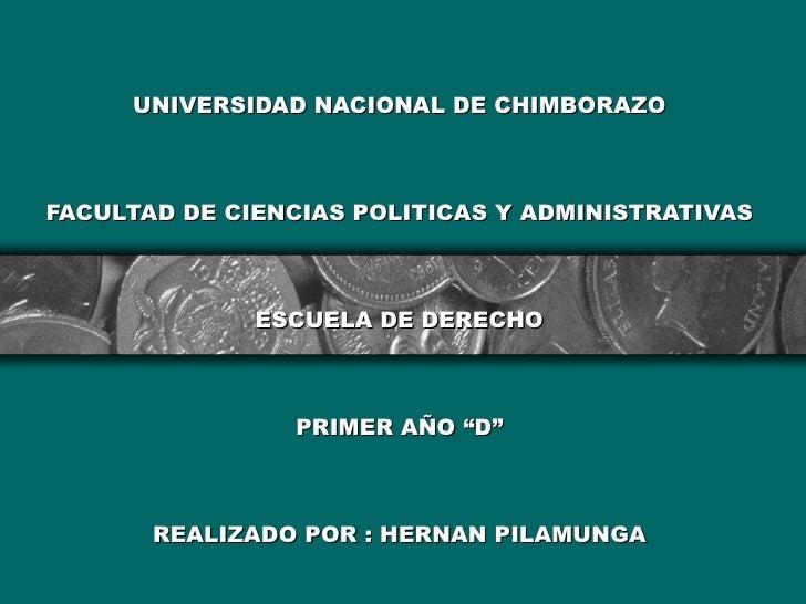 """UNIVERSIDAD NACIONAL DE CHIMBORAZO FACULTAD DE CIENCIAS POLITICAS Y ADMINISTRATIVAS   ESCUELA DE DERECHO PRIMER AÑO """"D"""" RE..."""