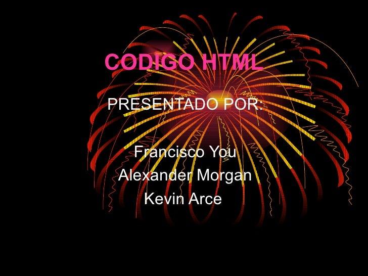 CODIGO HTML PRESENTADO POR: Francisco You Alexander Morgan Kevin Arce